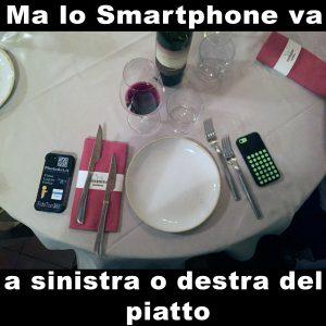 Ma lo Smartphone va a sinistra o destra del piatto